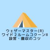 【保存版】ウェザーマスター(R) ワイド2ルームコクーンⅡ設営のコツ