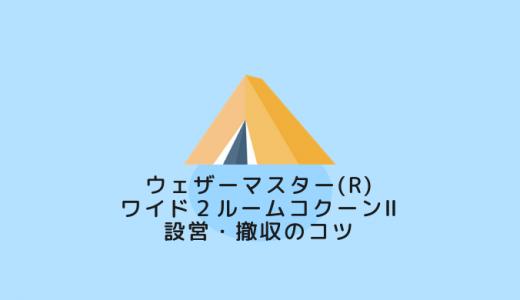 【保存版】ウェザーマスター(R) ワイド2ルームコクーンⅡ設営・撤収のコツ